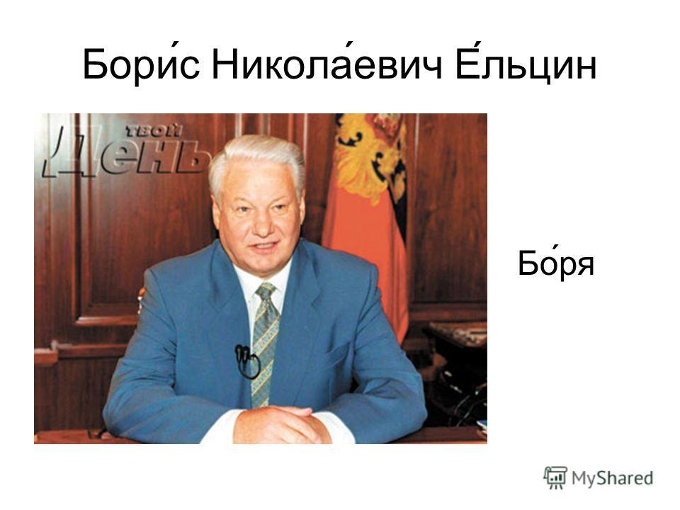 Борис Николаевич Ельцин Бо́ря