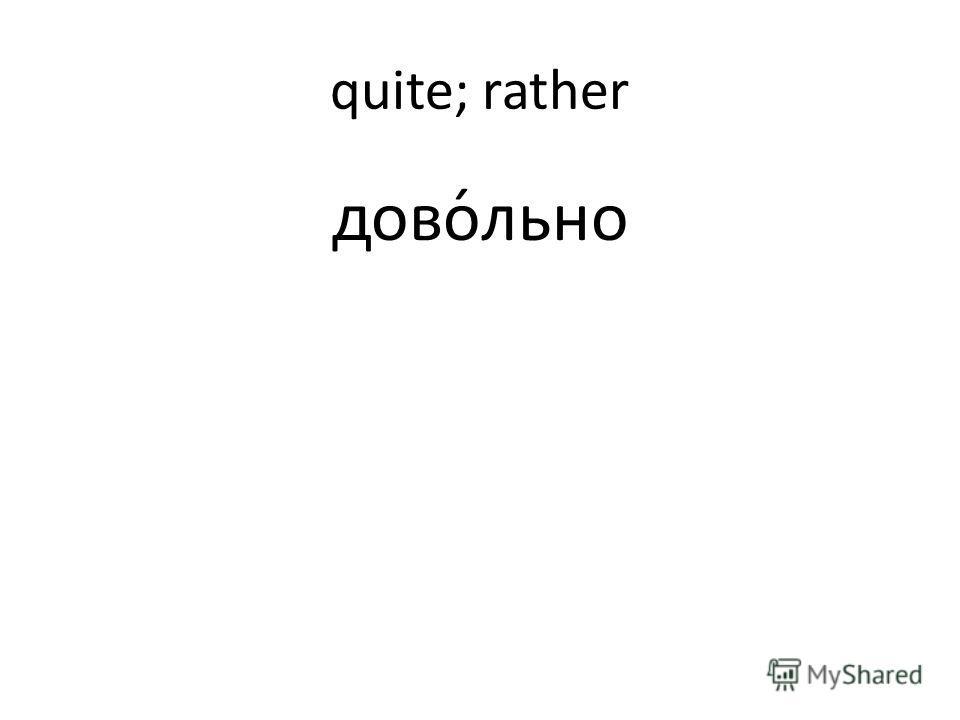 quite; rather дово́льно