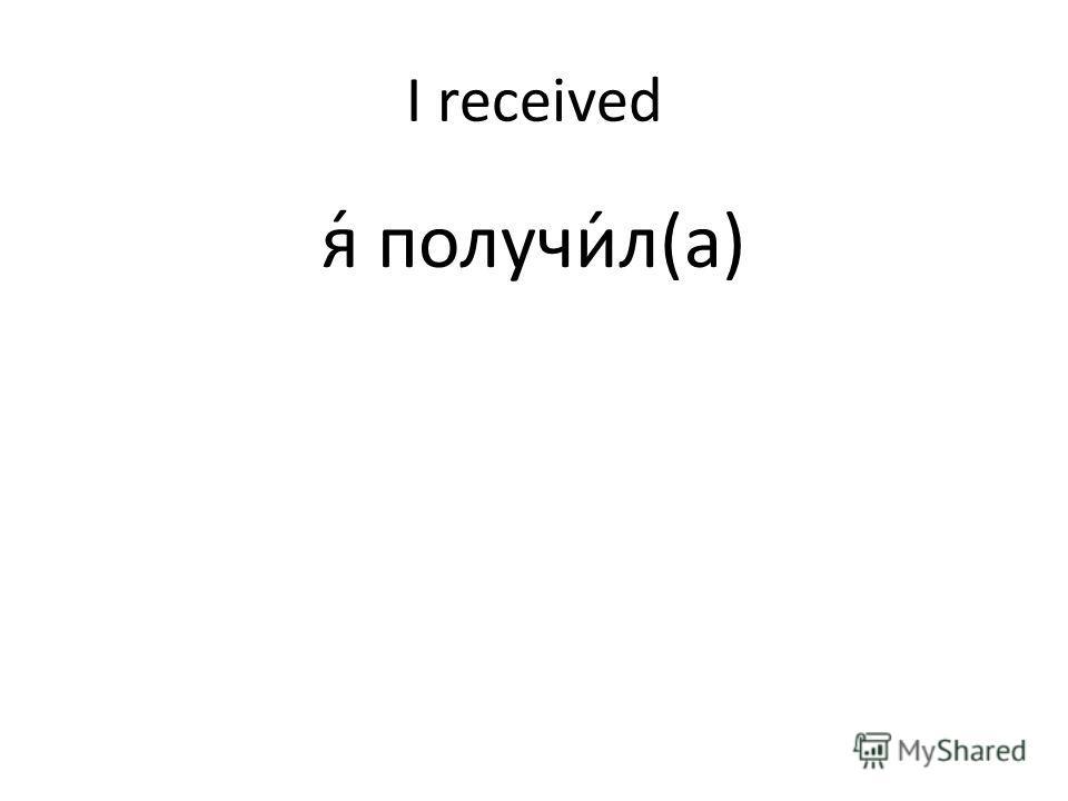 I received я́ получи́л(а)