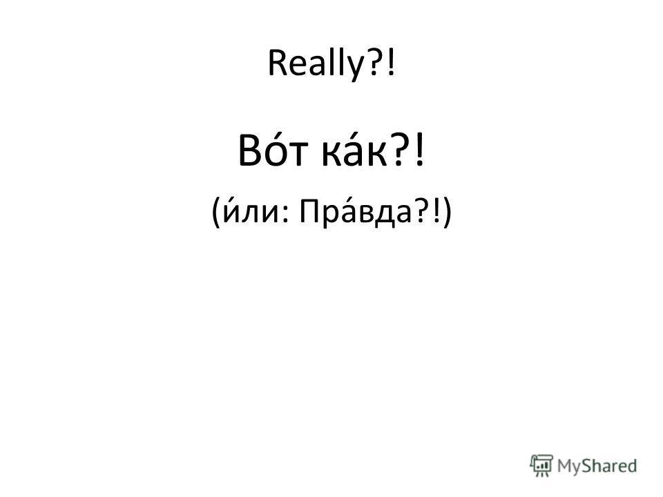 Really?! Вот как?! (или: Правда?!)