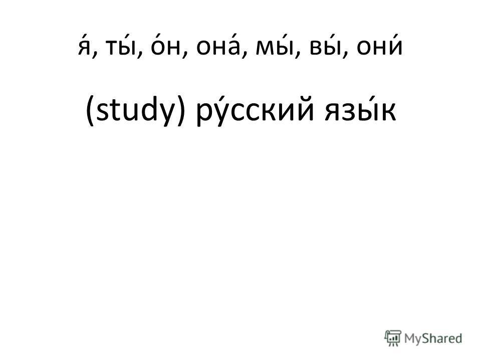 я́, ты́, о́н, она́, мы́, вы́, они́ (study) русский язык