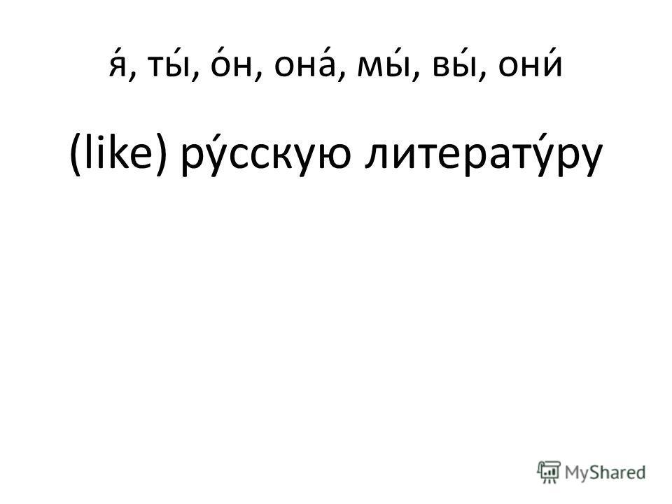 я́, ты́, о́н, она́, мы́, вы́, они́ (like) русскую литерату́ру