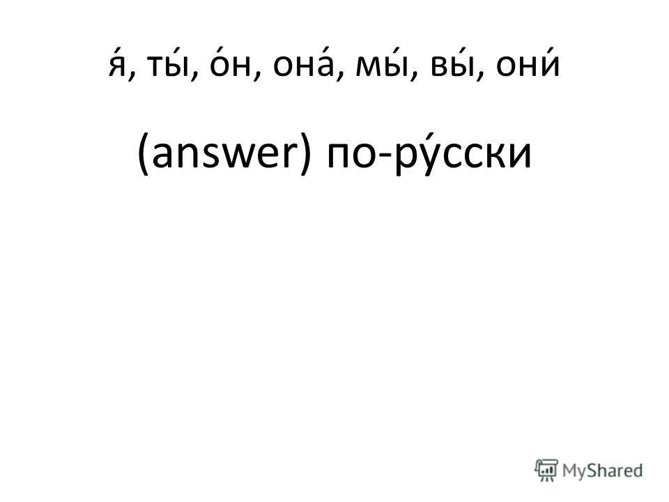 я́, ты́, о́н, она́, мы́, вы́, они́ (answer) по-ру́сски