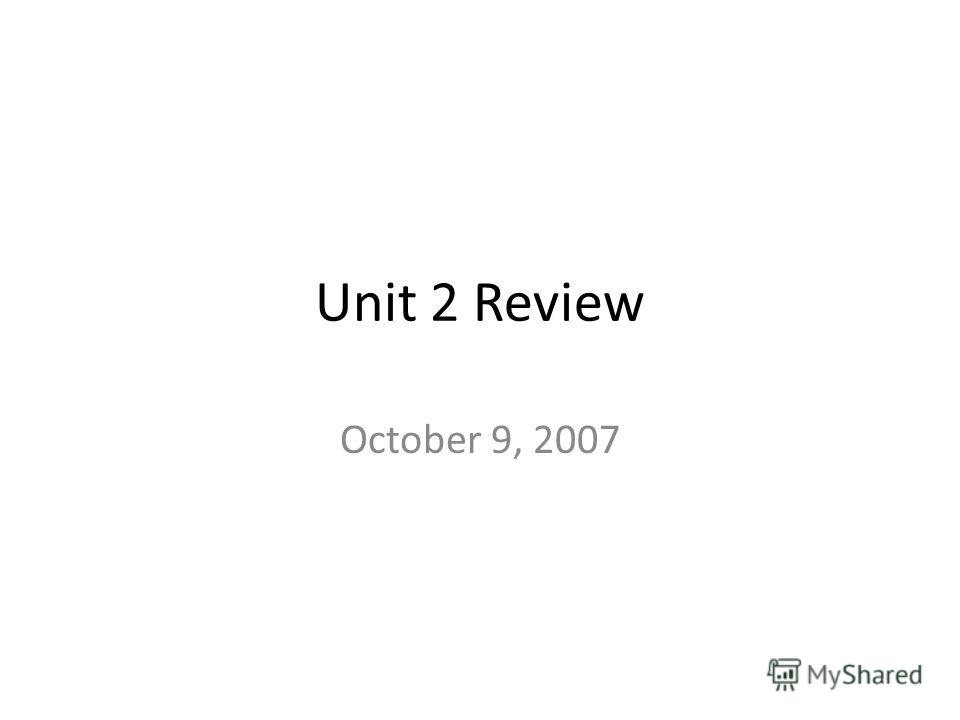 Unit 2 Review October 9, 2007