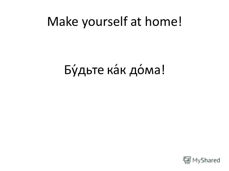 Make yourself at home! Бу́дьте ка́к до́ма!