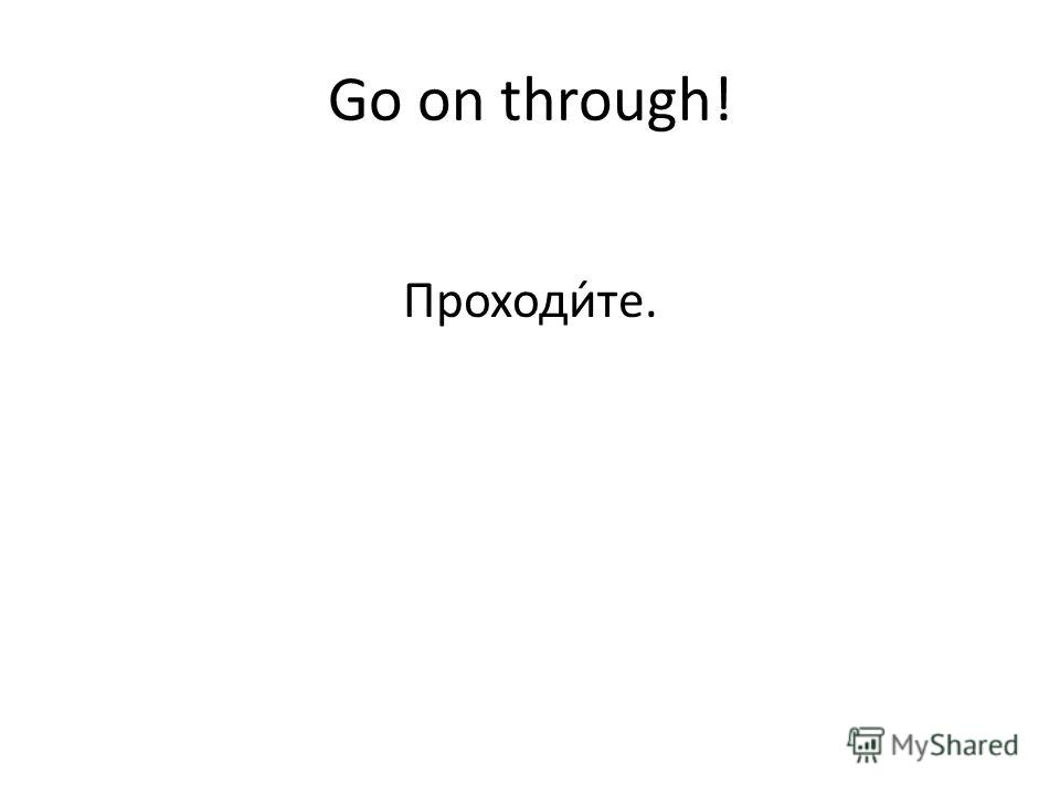 Go on through! Проходи́те.
