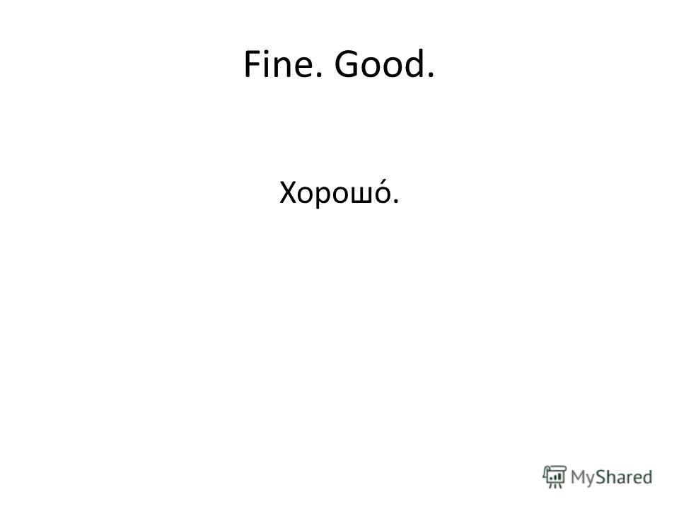 Fine. Good. Хорошо́.