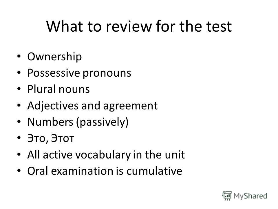 What to review for the test Ownership Possessive pronouns Plural nouns Adjectives and agreement Numbers (passively) Это, Этот All active vocabulary in the unit Oral examination is cumulative