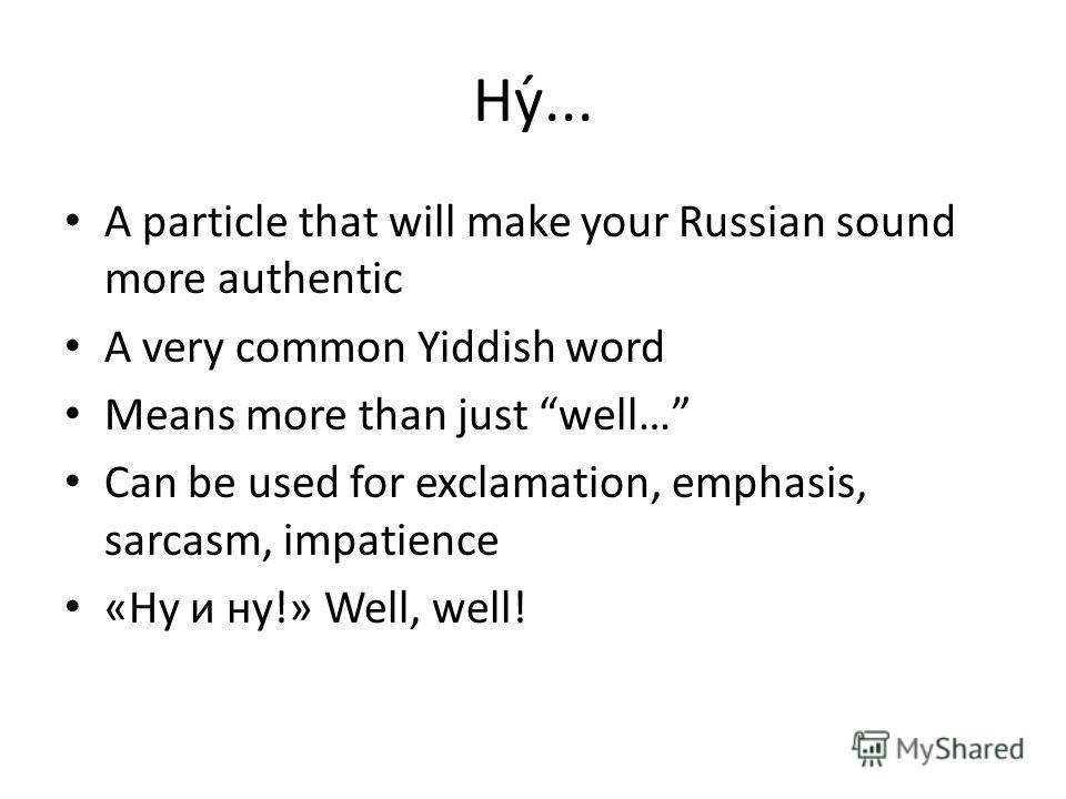 Ну́... A particle that will make your Russian sound more authentic A very common Yiddish word Means more than just well… Can be used for exclamation, emphasis, sarcasm, impatience «Ну и ну!» Well, well!