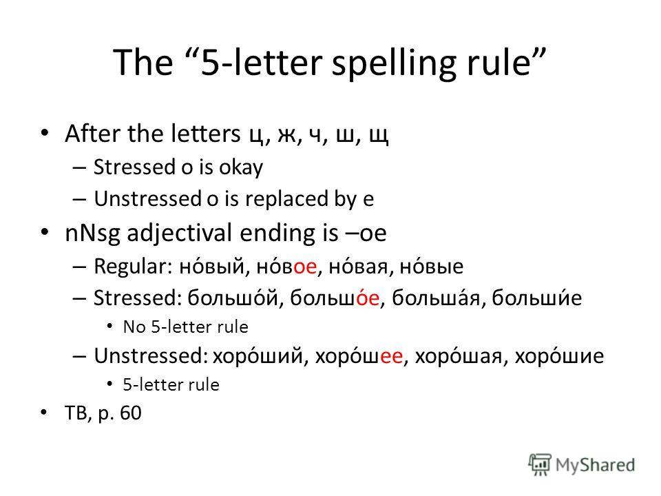 The 5-letter spelling rule After the letters ц, ж, ч, ш, щ – Stressed о is okay – Unstressed о is replaced by е nNsg adjectival ending is –ое – Regular: но́вый, но́вое, но́вая, но́вые – Stressed: большо́й, большо́е, больша́я, больши́е No 5-letter rul
