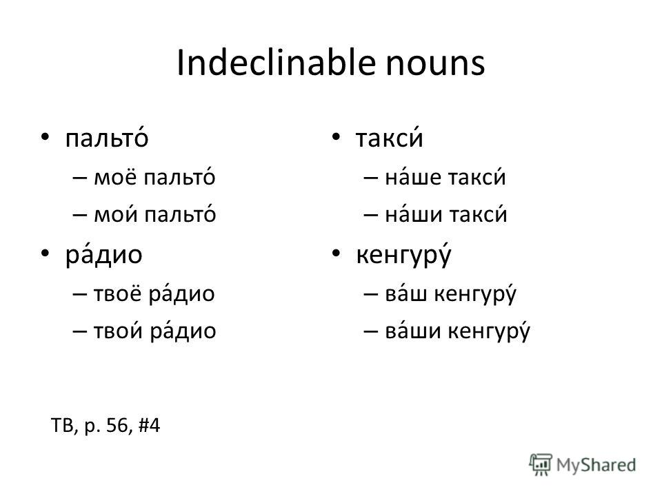 Indeclinable nouns пальто –м–моё пальто –м–мои пальто радио –т–твоё радио –т–твои радио такси –н–наше такси –н–наши такси кенгуру –в–ваш кенгуру –в–ваши кенгуру TB, p. 56, #4