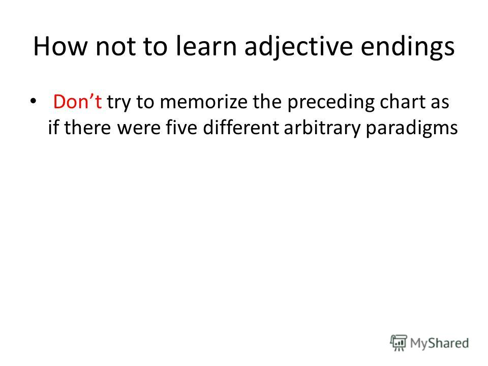 How not to learn adjective endings Dont try to memorize the preceding chart as if there were five different arbitrary paradigms