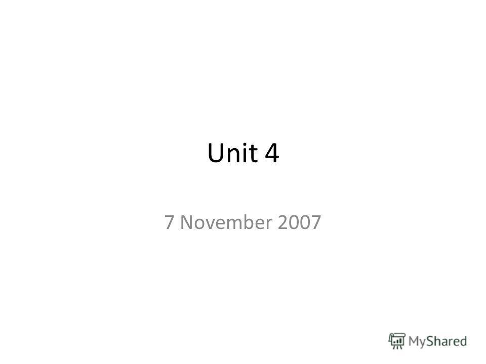 Unit 4 7 November 2007