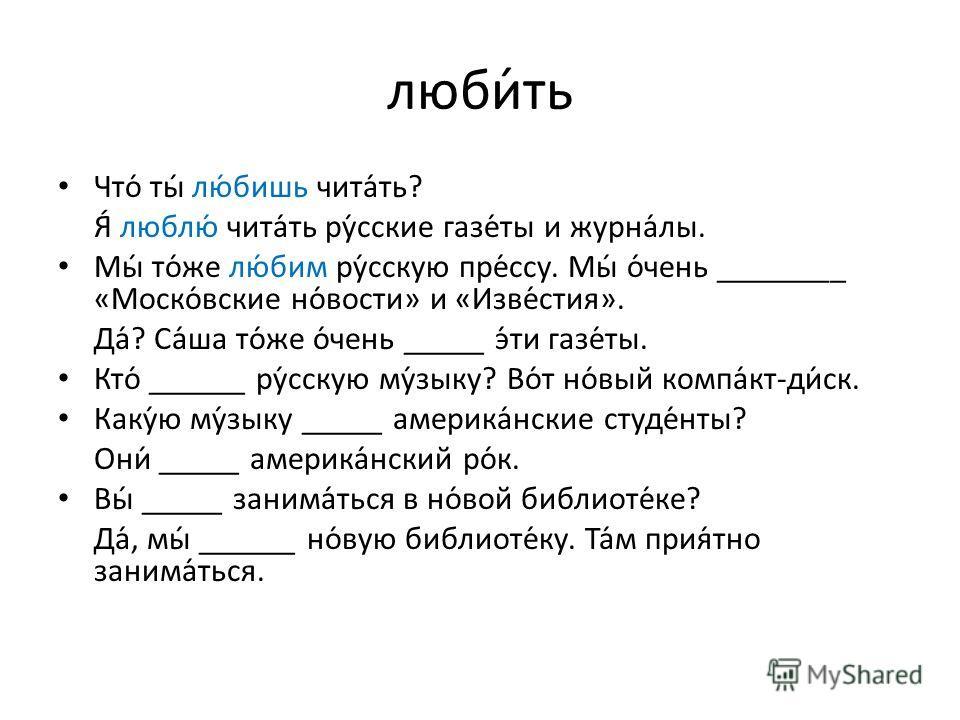 люби́ть Что́ ты́ лю́бишь чита́ть? Я́ люблю́ чита́ть ру́сские газе́ты и журна́лы. Мы́ то́же лю́бим ру́сскую пре́ссу. Мы́ о́чень ________ «Моско́вские но́вости» и «Изве́стия». Да́? Са́ша то́же о́чень _____ э́ти газе́ты. Кто́ ______ ру́сскую му́зыку? Во