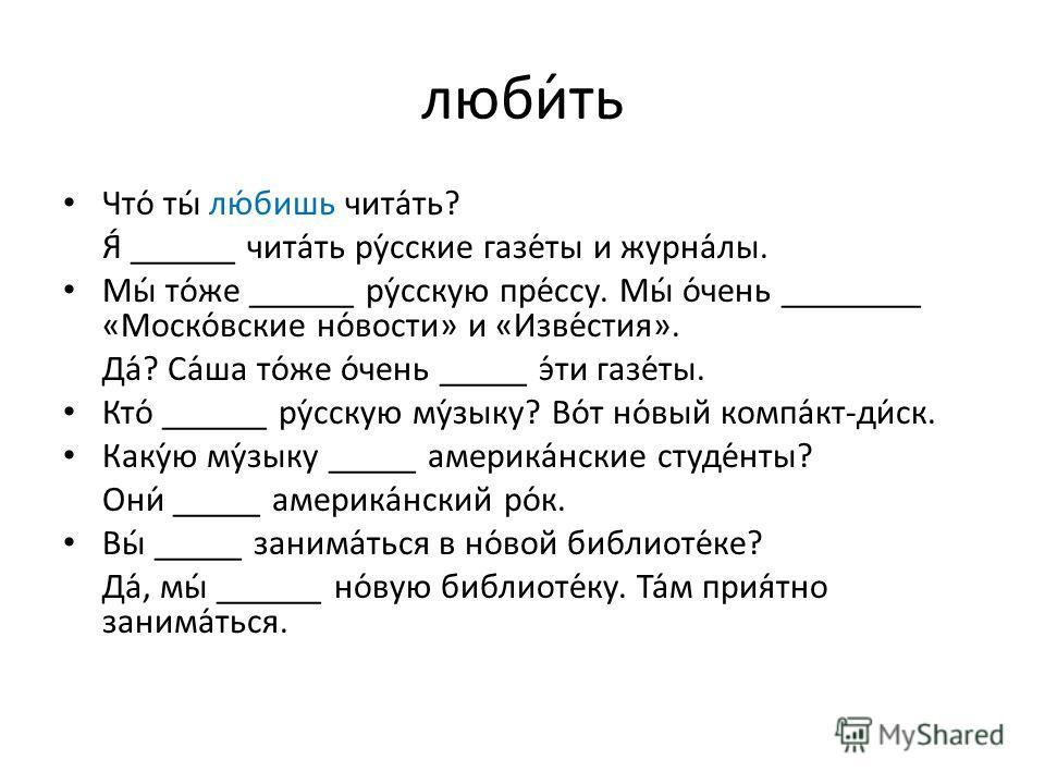люби́ть Что́ ты́ лю́бишь чита́ть? Я́ ______ чита́ть ру́сские газе́ты и журна́лы. Мы́ то́же ______ ру́сскую пре́ссу. Мы́ о́чень ________ «Моско́вские но́вости» и «Изве́стия». Да́? Са́ша то́же о́чень _____ э́ти газе́ты. Кто́ ______ ру́сскую му́зыку? Во