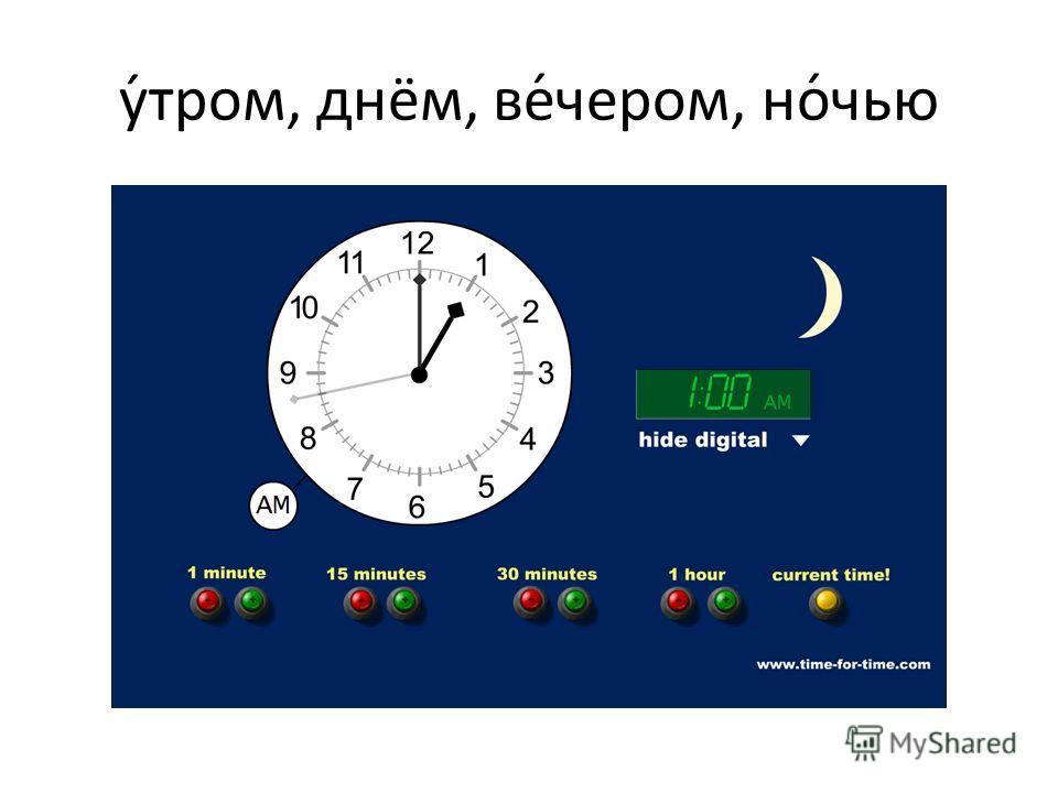 у́тром, днём, ве́чером, но́чью