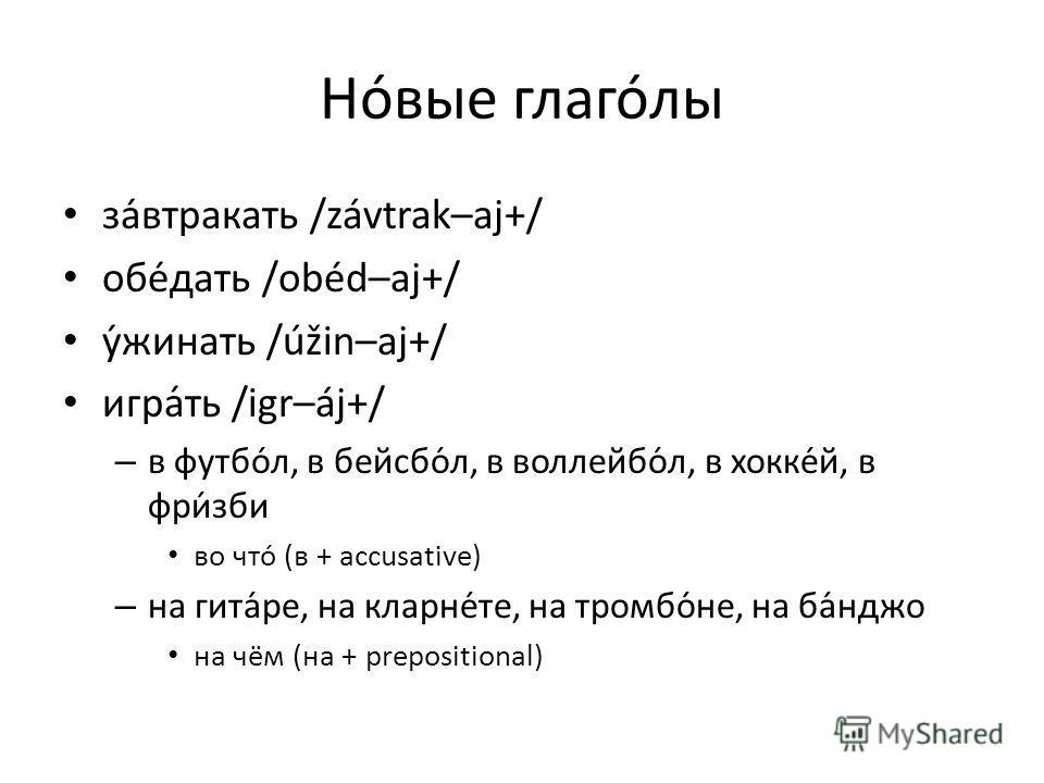 Новые глаголы завтракать /závtrak–aj+/ обедать /obéd–aj+/ ужинать /úžin–aj+/ игра́ть /igr–áj+/ – в футбол, в бейсбо́л, в воллейбо́л, в хокке́й, в фри́зби во что (в + accusative) – на гита́ре, на кларне́те, на тромбо́не, на ба́нджо на чём (на + pr