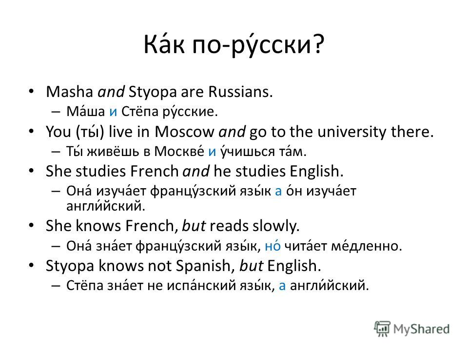 Ка́к по-ру́сски? Masha and Styopa are Russians. –М–Маша и Стёпа русские. You (ты) live in Moscow and go to the university there. –Т–Ты живёшь в Москве и учишься там. She studies French and he studies English. –О–Она изучает французский язык а он изуч