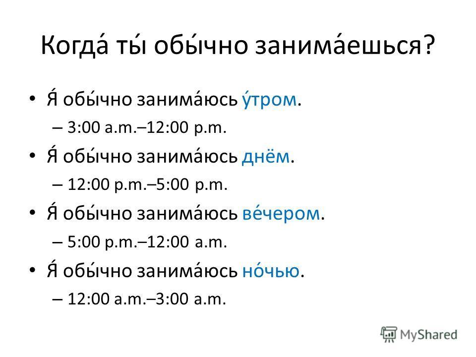 Когда́ ты́ обы́чно занима́ешься? Я́ обы́чно занима́юсь у́тром. – 3:00 a.m.–12:00 p.m. Я́ обы́чно занима́юсь днём. – 12:00 p.m.–5:00 p.m. Я́ обы́чно занима́юсь ве́чером. – 5:00 p.m.–12:00 a.m. Я́ обы́чно занима́юсь но́чью. – 12:00 a.m.–3:00 a.m.