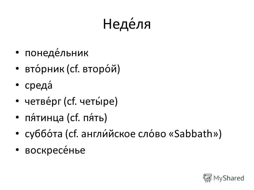 Неде́ля понеде́льник вто́рник (cf. второ́й) среда́ четве́рг (cf. четы́ре) пя́тинца (cf. пя́ть) суббо́та (cf. англи́йское сло́во «Sabbath») воскресе́нье
