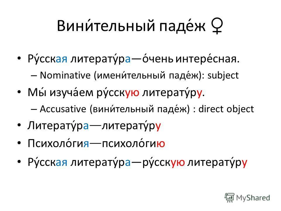 Вини́тельный паде́ж Ру́сская литерату́рао́чень интере́сная. – Nominative (имени́тельный паде́ж): subject Мы́ изуча́ем ру́сскую литерату́ру. – Accusative (вини́тельный паде́ж) : direct object Литерату́ра литерату́ру Психоло́гия психоло́гию Ру́сская ли