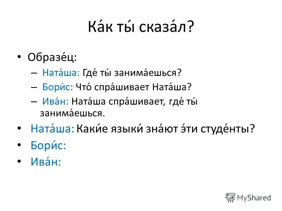 Ка́к ты́ сказа́л? Образе́ц: – Ната́ша: Где́ ты́ занима́ешься? – Бори́с: Что́ спра́шивает Ната́ша? – Ива́н: Ната́ша спра́шивает, где́ ты́ занима́ешься. Ната́ша: Каки́е языки́ зна́ют э́ти студе́нты? Бори́с: Ива́н: