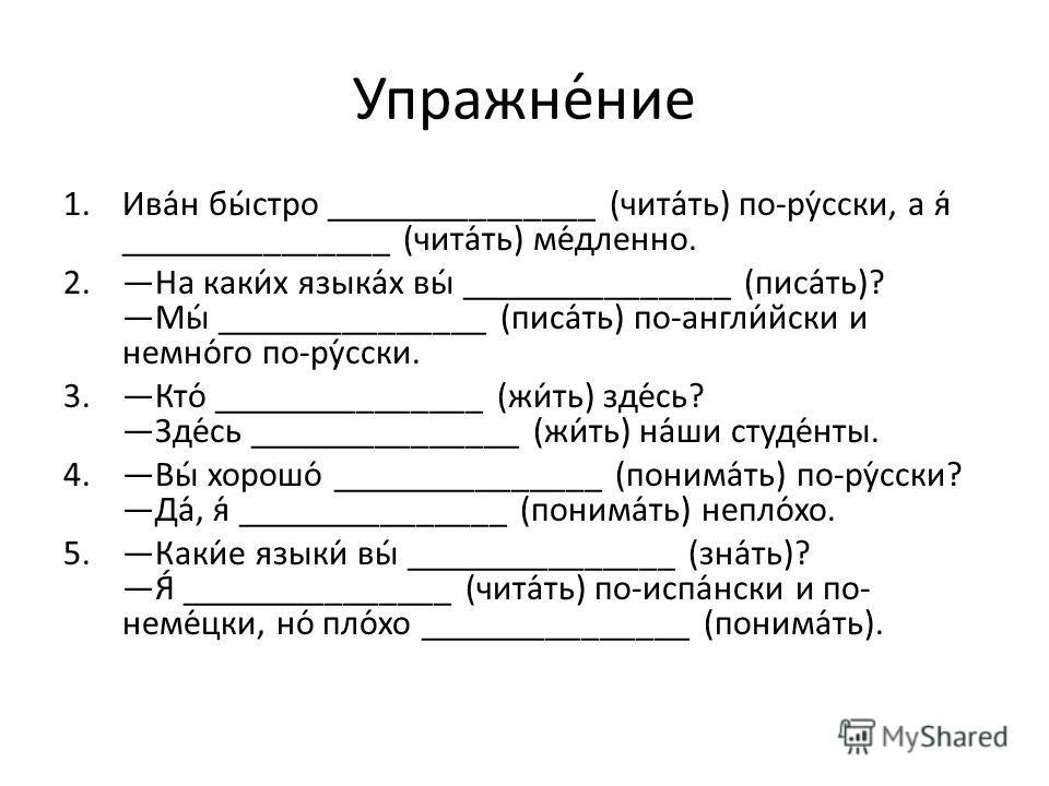 Упражне́ние 1.Ива́н бы́стро _______________ (чита́ть) по-ру́сски, а я́ _______________ (чита́ть) ме́дленно. 2.На каки́х языка́х вы́ _______________ (писа́ть)? Мы́ _______________ (писа́ть) по-англи́йски и немно́го по-ру́сски. 3.Кто́ _______________ (