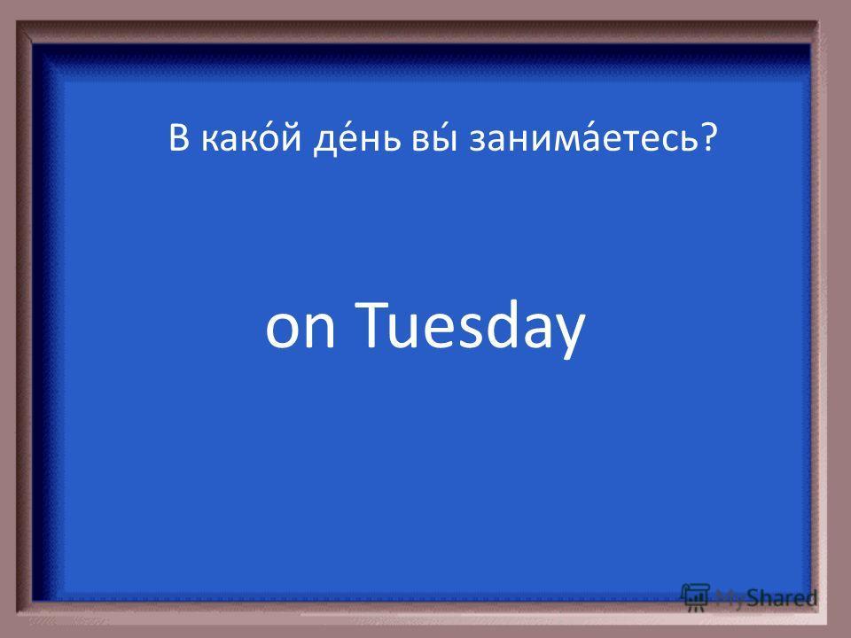 В како́й де́нь вы́ отдыха́ете? on Monday