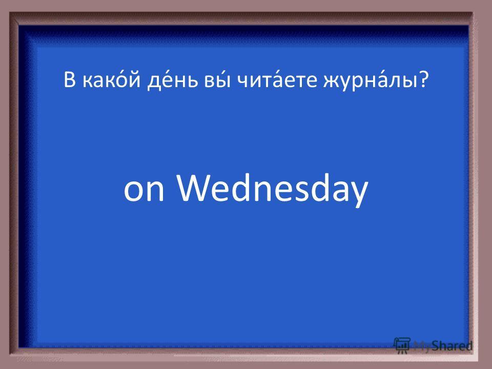 В како́й де́нь вы́ занима́етесь? on Tuesday