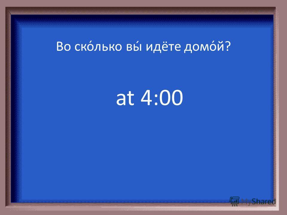 at 9:00 Во ско́лько вы́ за́втракаете?