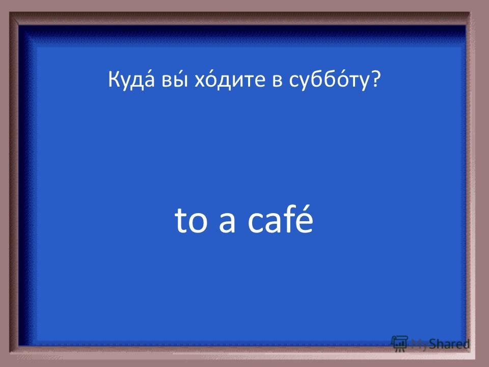 to a good restaurant Куда́ вы́ хо́дите в суббо́ту?