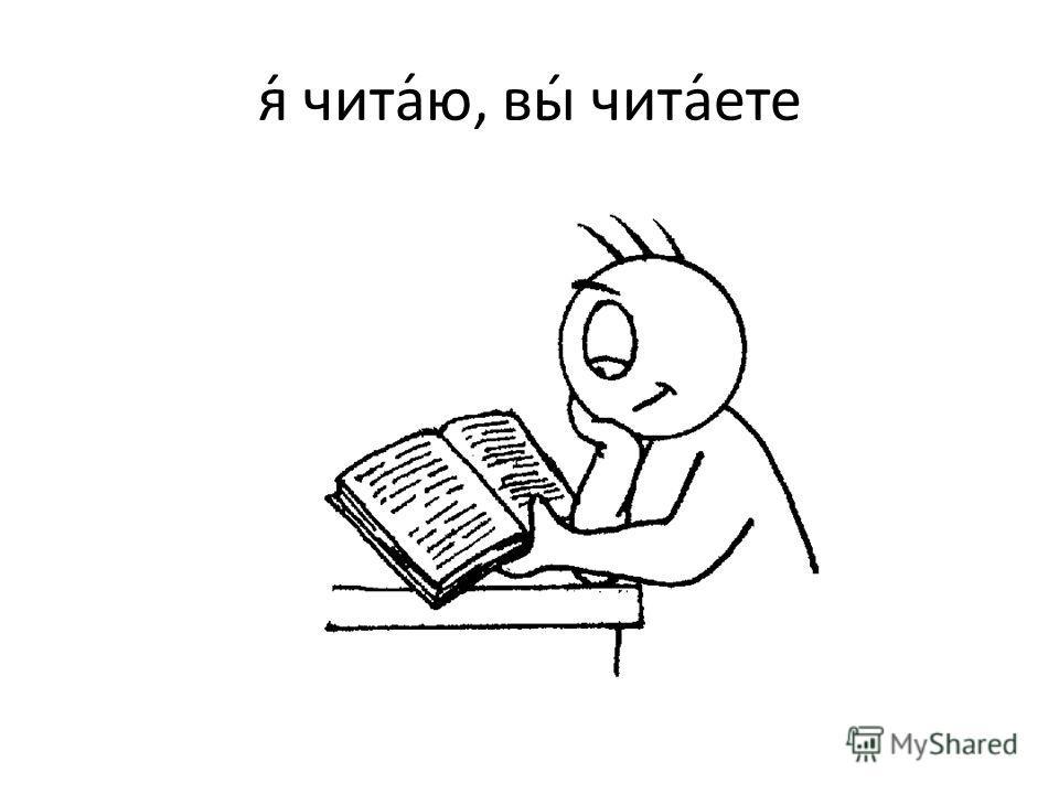 я́ чита́ю, вы́ чита́ете