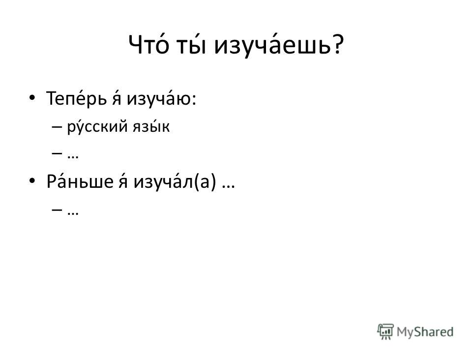 Что́ ты́ изуча́ешь? Тепе́рь я́ изуча́ю: – ру́сский язы́к – … Ра́ньше я́ изуча́л(а) … – …