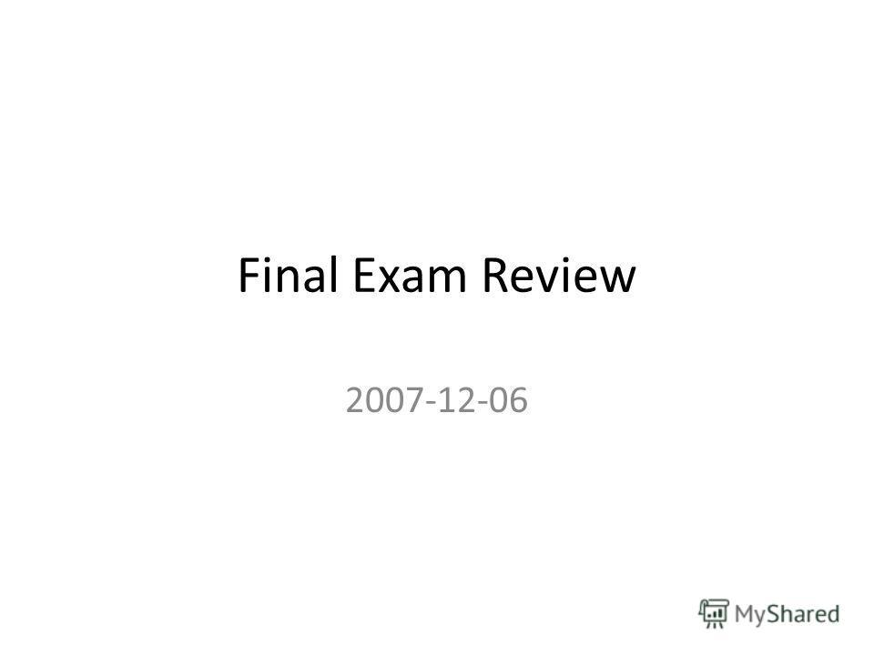 Final Exam Review 2007-12-06