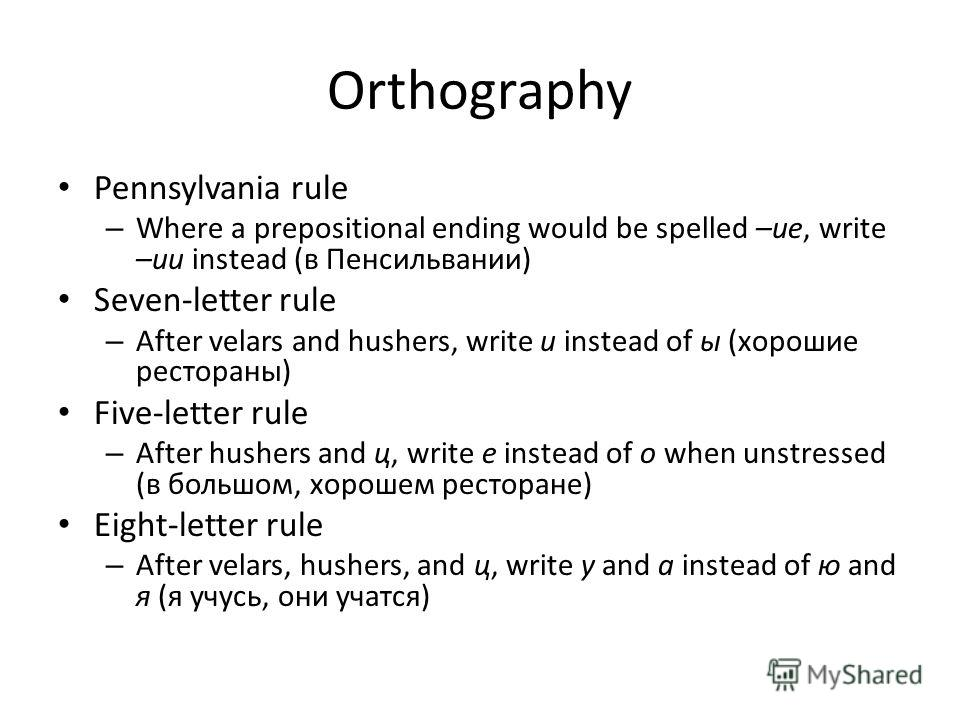 Orthography Pennsylvania rule – Where a prepositional ending would be spelled –ие, write –ии instead (в Пенсильвании) Seven-letter rule – After velars and hushers, write и instead of ы (хорошие рестораны) Five-letter rule – After hushers and ц, write