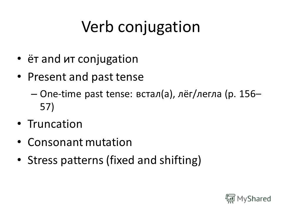 Verb conjugation ёт and ит conjugation Present and past tense – One-time past tense: встал(а), лёг/легла (p. 156– 57) Truncation Consonant mutation Stress patterns (fixed and shifting)