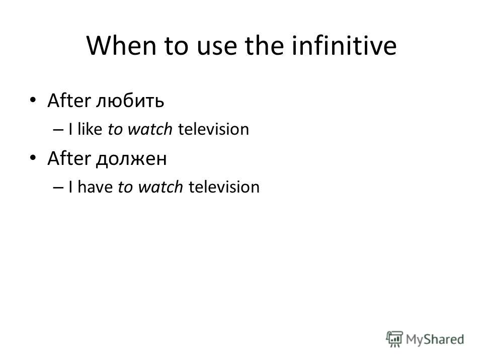 When to use the infinitive After любить – I like to watch television After должен – I have to watch television