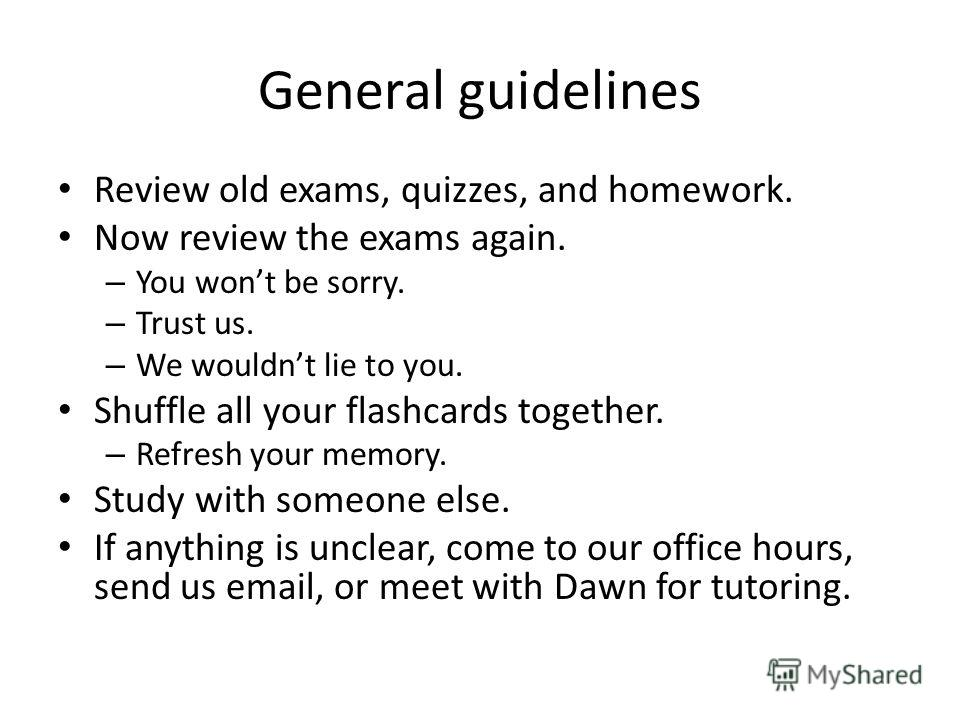 General guidelines Review old exams, quizzes, and homework. Now review the exams again. – You wont be sorry. – Trust us. – We wouldnt lie to you. Shuffle all your flashcards together. – Refresh your memory. Study with someone else. If anything is unc