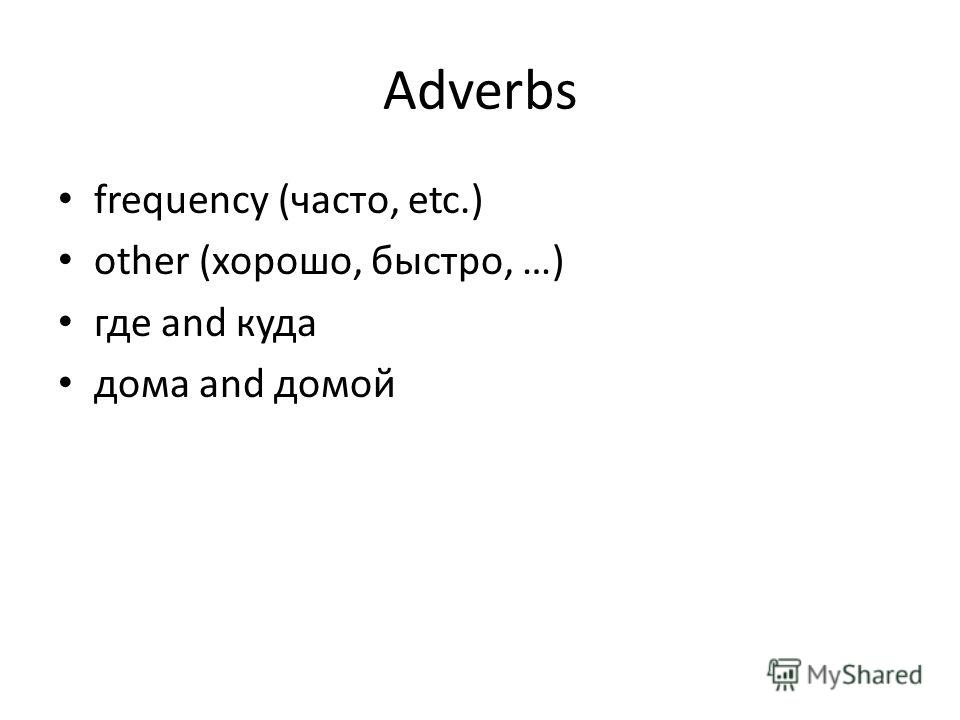 Adverbs frequency (часто, etc.) other (хорошо, быстро, …) где and куда дома and домой