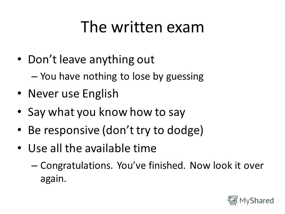 The written exam Dont leave anything out – You have nothing to lose by guessing Never use English Say what you know how to say Be responsive (dont try to dodge) Use all the available time – Congratulations. Youve finished. Now look it over again.