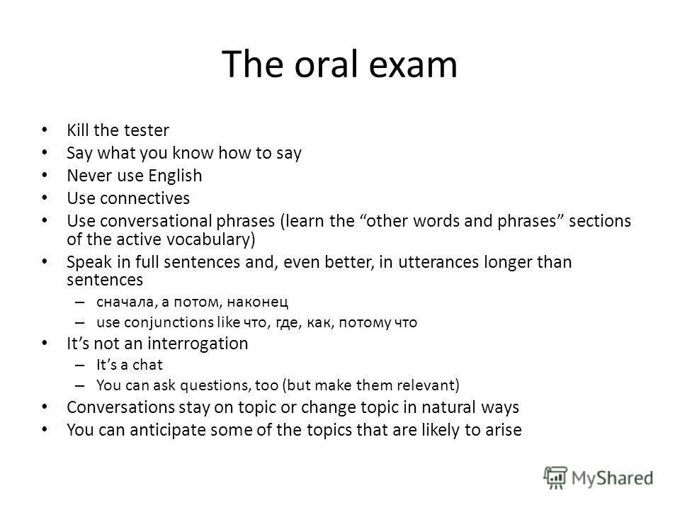 The oral exam Kill the tester Say what you know how to say Never use English Use connectives Use conversational phrases (learn the other words and phrases sections of the active vocabulary) Speak in full sentences and, even better, in utterances long