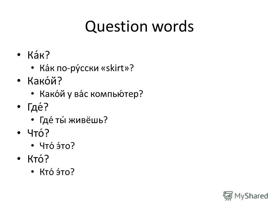 Question words Ка́к? Ка́к по-ру́сски «skirt»? Како́й? Како́й у ва́с компью́тер? Где́? Где́ ты́ живёшь? Что́? Что́ э́то? Кто́? Кто́ э́то?