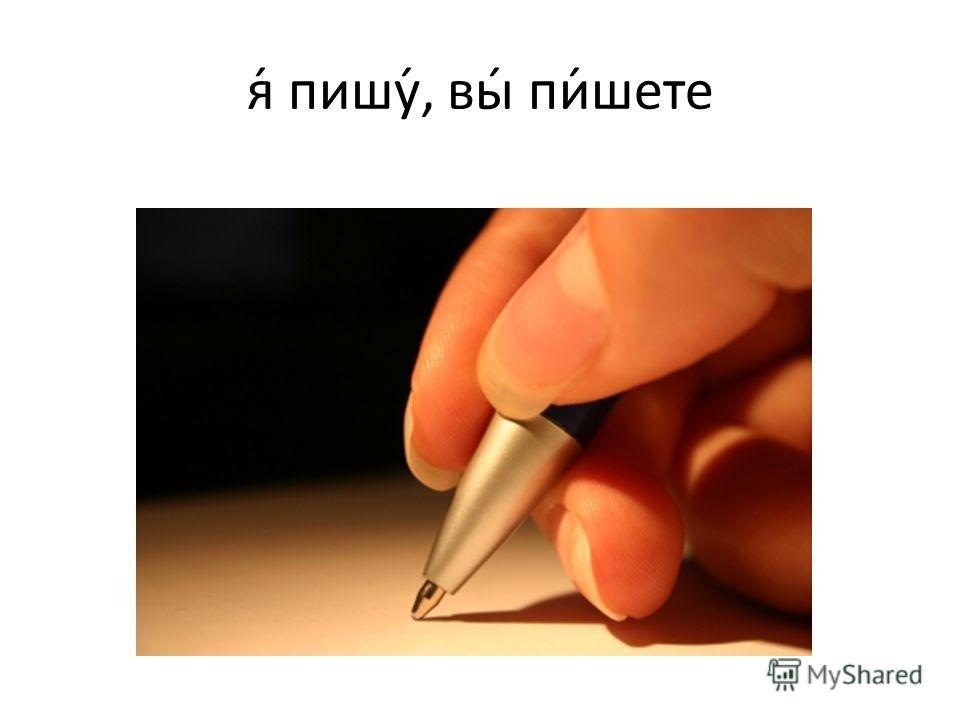 я́ пишу́, вы́ пи́шете