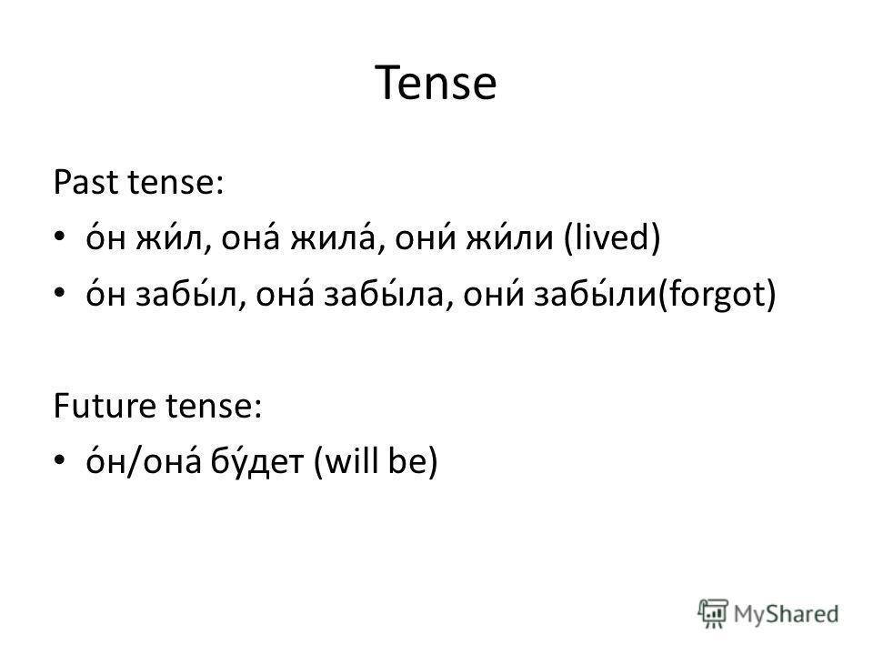 Tense Past tense: о́н жи́л, она́ жила́, они́ жи́ли (lived) о́н забы́л, она́ забы́ла, они́ забы́ли(forgot) Future tense: о́н/она́ бу́дет (will be)