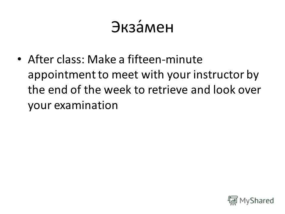 Экза́мен After class: Make a fifteen-minute appointment to meet with your instructor by the end of the week to retrieve and look over your examination