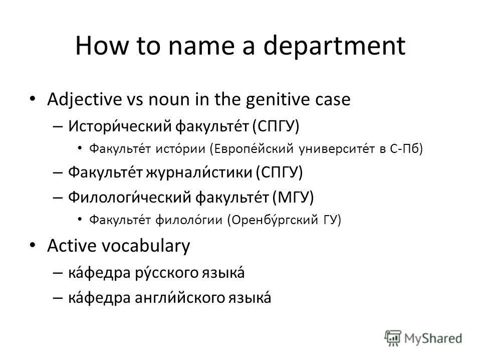 How to name a department Adjective vs noun in the genitive case – Истори́ческий факульте́т (СПГУ) Факульте́т исто́рии (Европе́йский университе́т в С-Пб) – Факульте́т журнали́стики (СПГУ) – Филологи́ческий факульте́т (МГУ) Факульте́т филоло́гии (Оренб