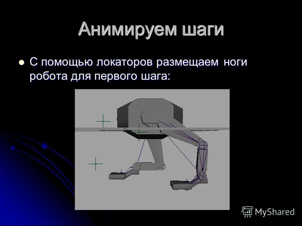 Анимируем шаги С помощью локаторов размещаем ноги робота для первого шага: С помощью локаторов размещаем ноги робота для первого шага: