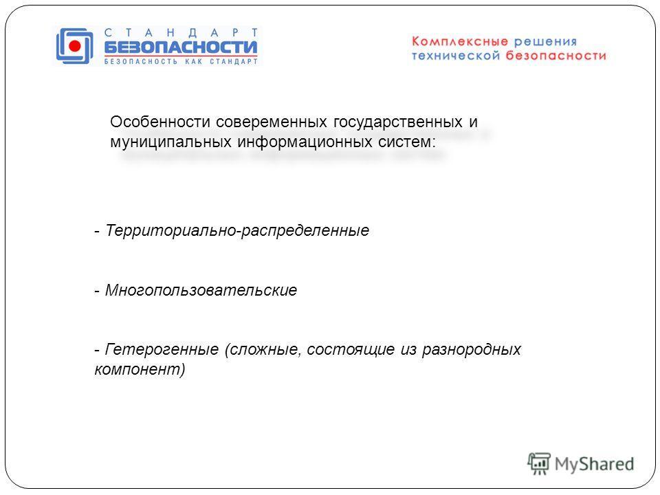 Особенности совеременных государственных и муниципальных информационных систем: - Территориально-распределенные - Многопользовательские - Гетерогенные (сложные, состоящие из разнородных компонент)