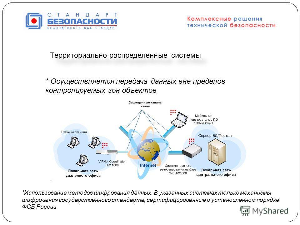 Территориально-распределенные системы * Осуществляется передача данных вне пределов контролируемых зон объектов *Использование методов шифрования данных. В указанных системах только механизмы шифрования государственного стандарта, сертифицированные в
