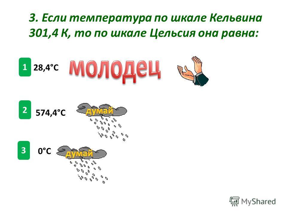 1 2 3 3. Если температура по шкале Кельвина 301,4 К, то по шкале Цельсия она равна: 28,4°С 574,4°С 0°С